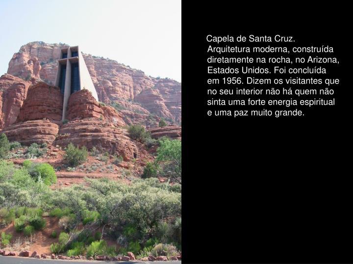 Capela de Santa Cruz. Arquitetura moderna, construída diretamente na rocha, no Arizona, Estados Unidos. Foi concluída em 1956. Dizem os visitantes que no seu interior não há quem não sinta uma forte energia espiritual e uma paz muito grande.