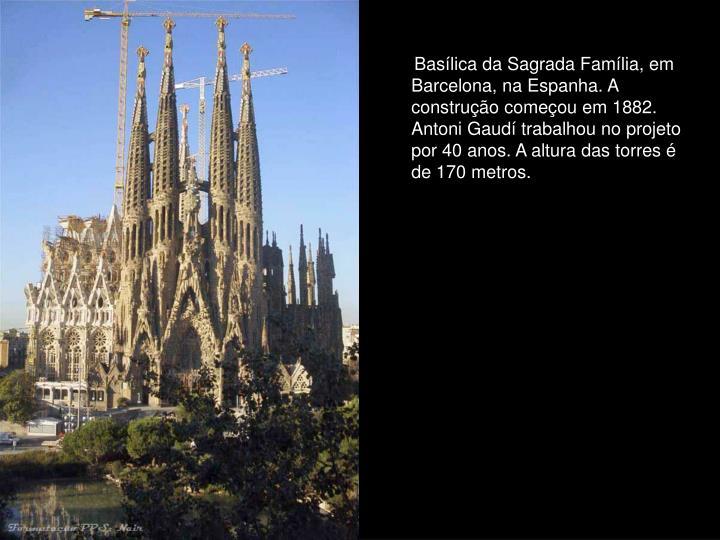 Basílica da Sagrada Família, em Barcelona, na Espanha. A construção começou em 1882. Antoni Gaudí trabalhou no projeto por 40 anos. A altura das torres é de 170 metros.