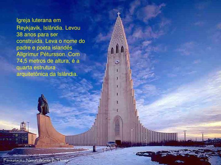 Igreja luterana em Reykjavik, Islândia. Levou 38 anos para ser construída. Leva o nome do padre e poeta islandês Allgrímur Pétursson. Com 74,5 metros de altura, é a quarta estrutura arquitetônica da Islândia.