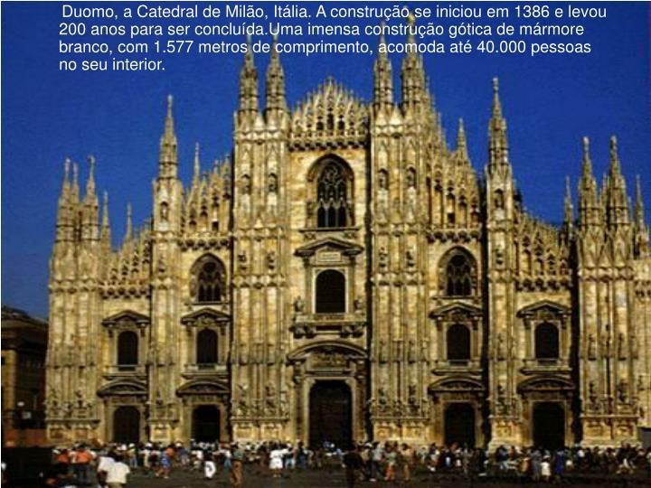 Duomo, a Catedral de Milão, Itália. A construção se iniciou em 1386 e levou 200 anos para ser concluída.Uma imensa construção gótica de mármore branco, com 1.577 metros de comprimento, acomoda até 40.000 pessoas no seu interior.