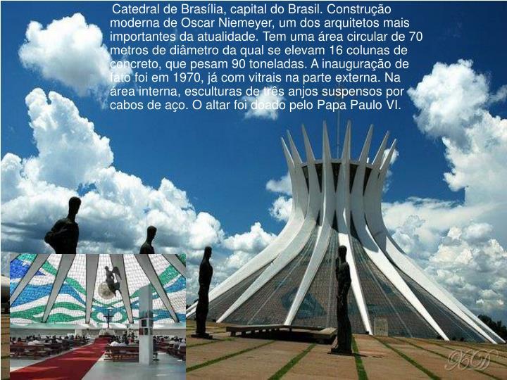 Catedral de Brasília, capital do Brasil. Construção moderna de Oscar Niemeyer, um dos arquitetos mais importantes da atualidade. Tem uma área circular de 70 metros de diâmetro da qual se elevam 16 colunas de concreto, que pesam 90 toneladas. A inauguração de fato foi em 1970, já com vitrais na parte externa. Na área interna, esculturas de três anjos suspensos por