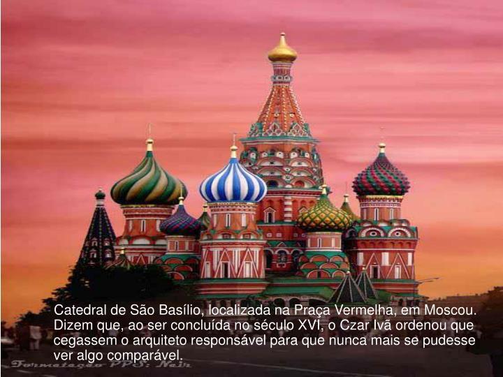 Catedral de São Basílio, localizada na Praça Vermelha, em Moscou. Dizem que, ao ser concluída no século XVI, o Czar Ivã ordenou que cegassem o arquiteto responsável para que nunca mais se pudesse ver algo comparável.
