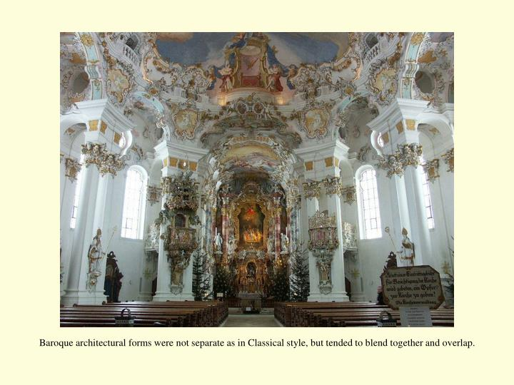 Baroque architectural forms were not separate as in Classical style, but tended to blend together and overlap.