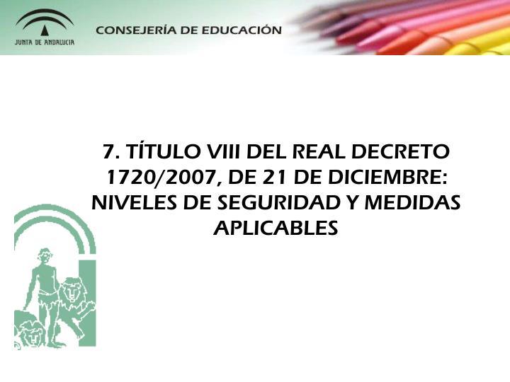 7. TTULO VIII DEL REAL DECRETO 1720/2007, DE 21 DE DICIEMBRE: NIVELES DE SEGURIDAD Y MEDIDAS APLICABLES
