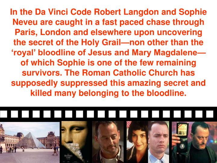 In the Da Vinci Code Robert Langdon and Sophie Neveu are caught in a fast paced chase through Paris, London and elsewhere upon uncovering the secret of the Holy Grail—non other than the 'royal' bloodline of Jesus and Mary Magdalene—of which Sophie is one of the few remaining survivors. The Roman Catholic Church has supposedly suppressed this amazing secret and killed many belonging to the bloodline.