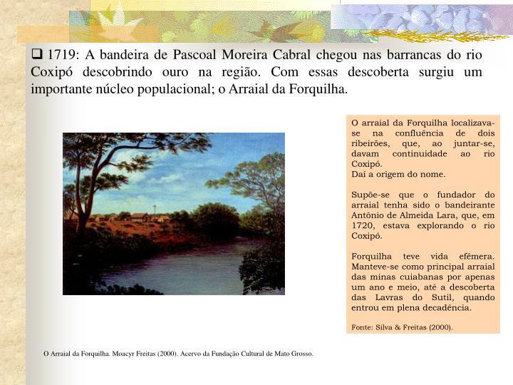 1719: A bandeira de Pascoal Moreira Cabral chegou nas barrancas do rio Coxipó descobrindo ouro na região. Com essas descoberta surgiu um importante núcleo populacional; o Arraial da Forquilha.