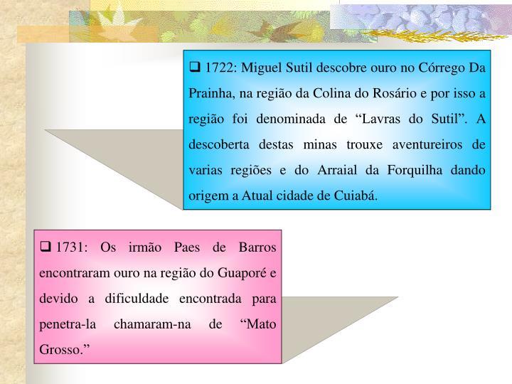 """1722: Miguel Sutil descobre ouro no Córrego Da Prainha, na região da Colina do Rosário e por isso a região foi denominada de """"Lavras do Sutil"""". A descoberta destas minas trouxe aventureiros de varias regiões e do Arraial da Forquilha dando origem a Atual cidade de Cuiabá."""
