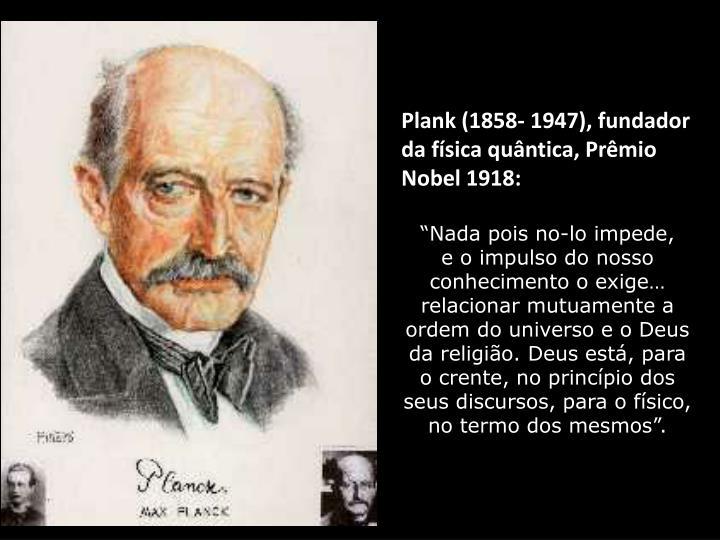 Plank (1858- 1947), fundador da física quântica, Prêmio Nobel 1918: