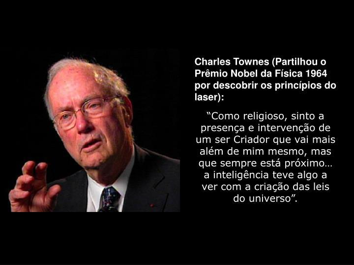 Charles Townes (Partilhou o Prêmio Nobel da Física 1964 por descobrir os princípios do laser):