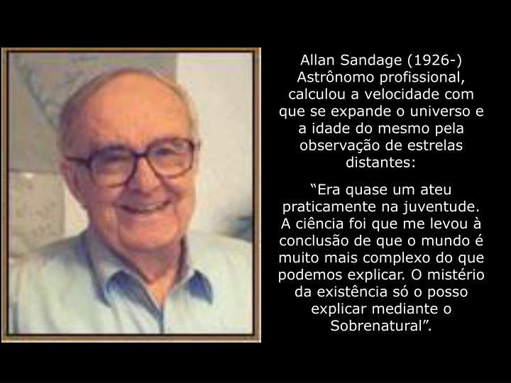 Allan Sandage (1926-) Astrônomo profissional, calculou a velocidade com que se expande o universo e a idade do mesmo pela observação de estrelas distantes: