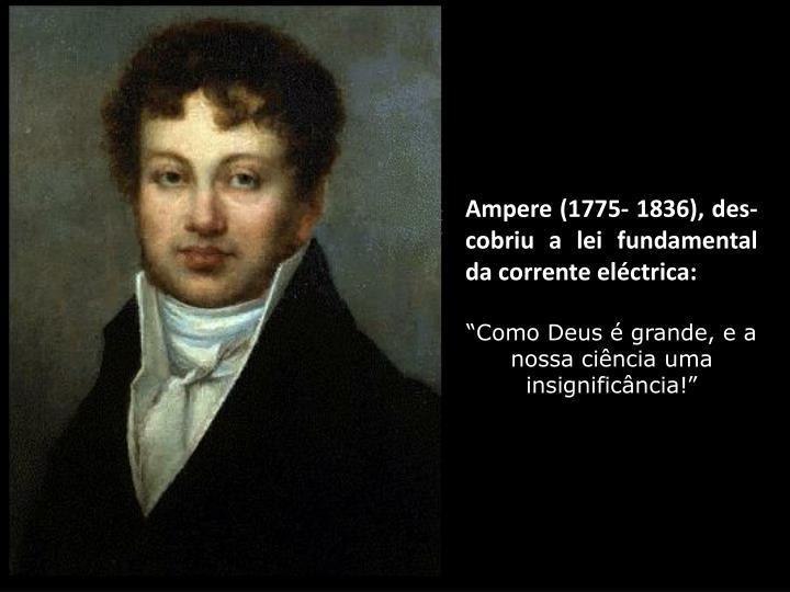 Ampere (1775- 1836), des-cobriu a lei fundamental da corrente eléctrica: