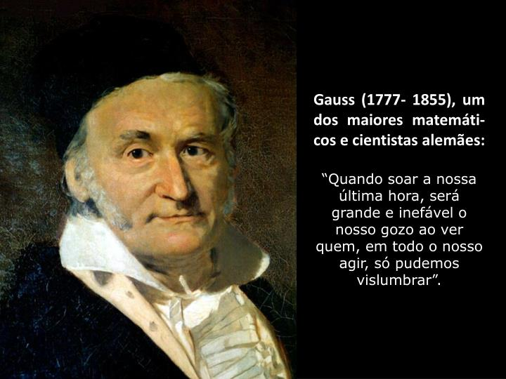Gauss (1777- 1855), um dos maiores matemáti-cos e cientistas alemães: