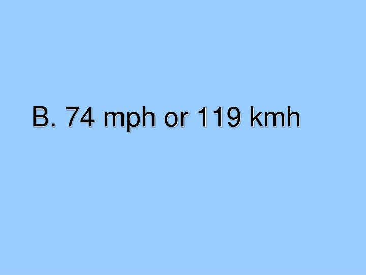 B. 74 mph or 119 kmh