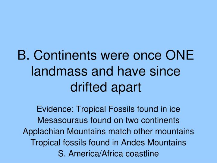 B. Continents were once ONE landmass and have since drifted apart