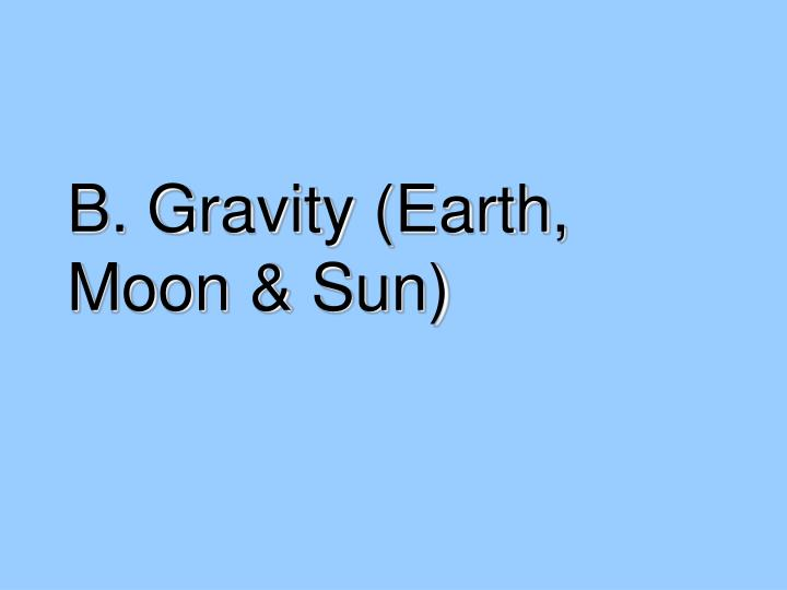 B. Gravity (Earth, Moon & Sun)
