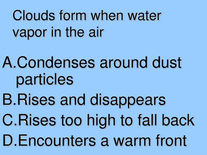 Clouds form when water vapor in the air