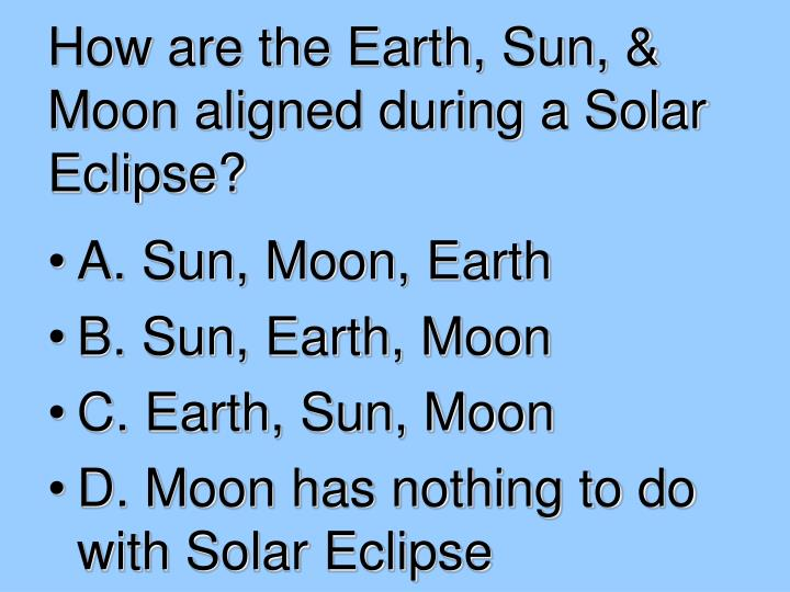 How are the Earth, Sun, & Moon aligned during a Solar Eclipse?