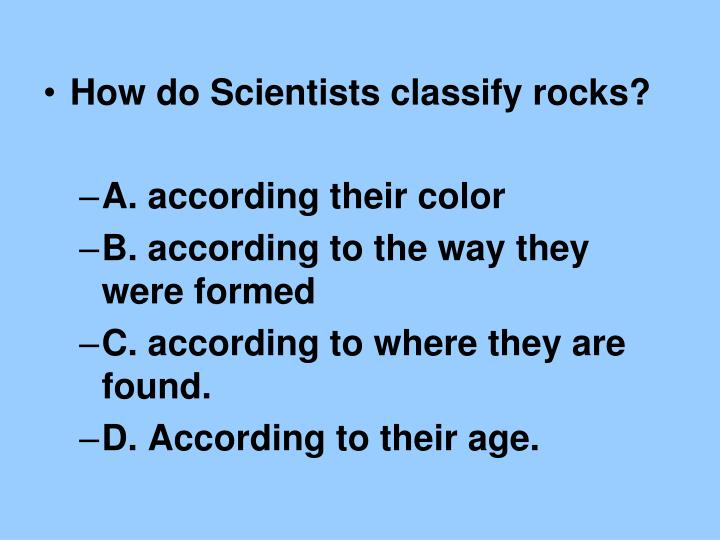 How do Scientists classify rocks?