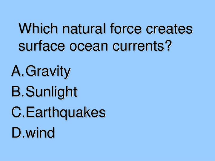 Which natural force creates surface ocean currents?