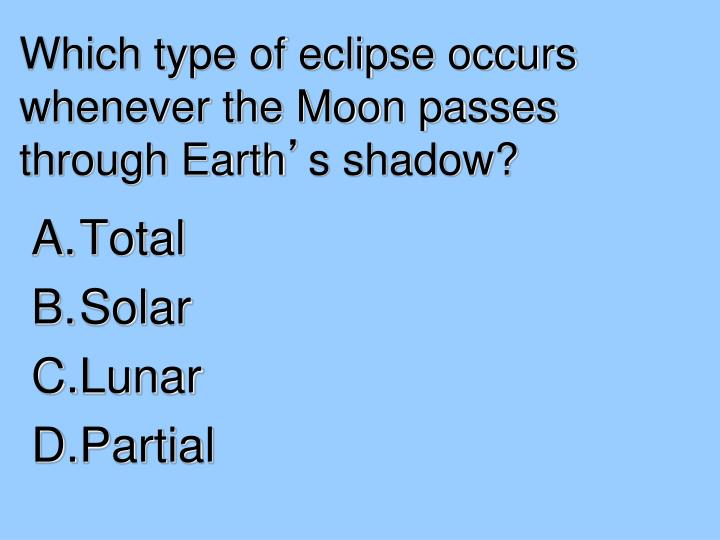 Which type of eclipse occurs whenever the Moon passes through Earth