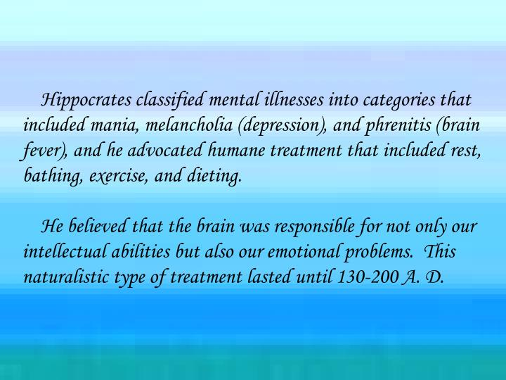 Hippocrates classified mental illnesses into categories that included mania, melancholia (depression), and phrenitis (brain fever), and he advocated humane treatment that included rest, bathing, exercise, and dieting.
