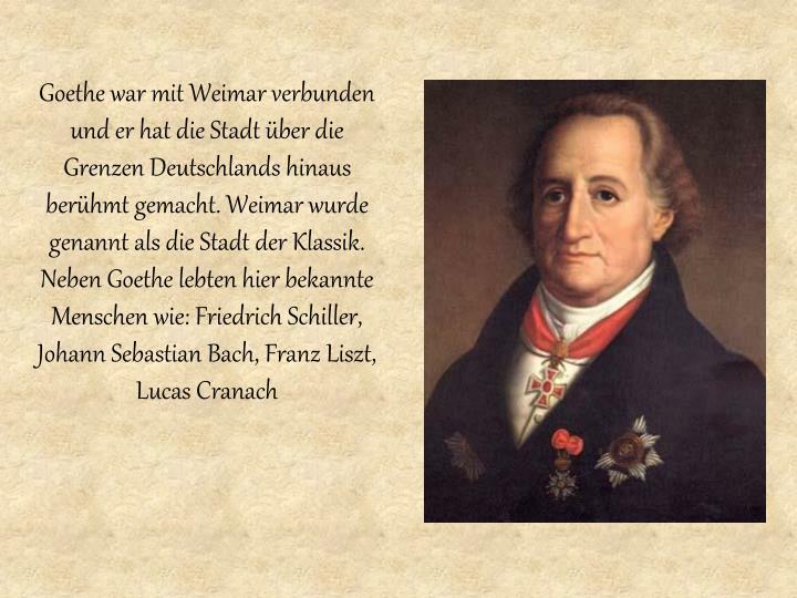 Goethe war mit Weimar verbunden und er hat die Stadt über die Grenzen Deutschlands hinaus berü