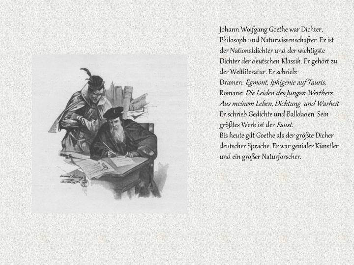 Johann Wolfgang Goethe war Dichter, Philosoph und Naturwissenschafter. Er ist der Nationaldichter und der wichtigste Dichter der deutschen Klassik. Er gehört zu der Weltliteratur. Er schri