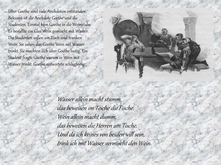 Über Goethe sind viele Anekdoten entstanden. Bekannt ist die Anekdote Goethe und die Studenten. Einmal kam Goethe in die Weinstube. Er bestellte ein Glas W