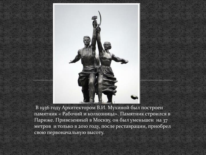 В 1936 году Архитектором В.И. Мухиной был построен памятник « Рабочий и колхозница». Памятник строился в Париже. Привезенный в Москву, он был уменьшен  на 37 метров  и только в 2010 году, после реставрации, приобрел свою первоначальную высоту.