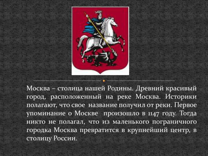 Москва – столица нашей Родины. Древний красивый город, расположенный на реке Москва. Историки полагают, что свое  название получил от реки. Первое упоминание о Москве  произошло в 1147 году. Тогда никто не полагал, что из маленького пограничного городка Москва превратится в крупнейший центр, в столицу России.