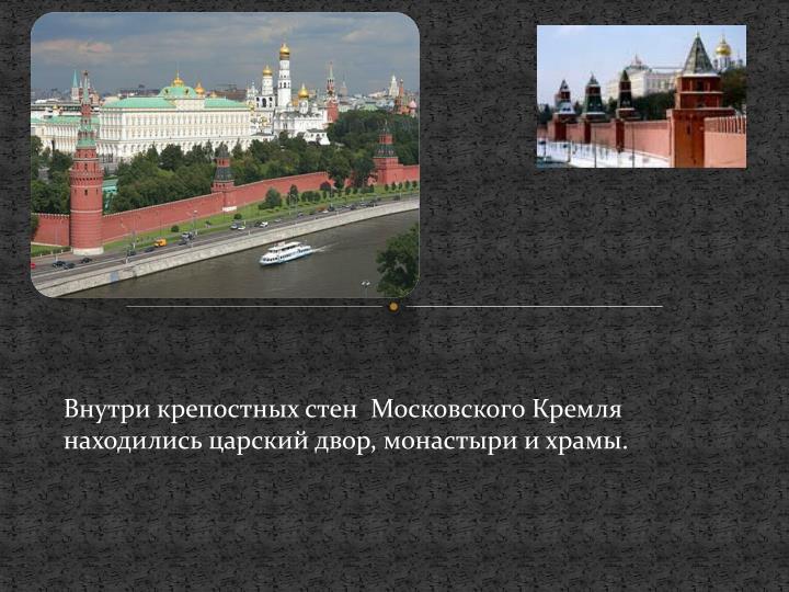 Внутри крепостных стен  Московского Кремля находились царский двор, монастыри и храмы.