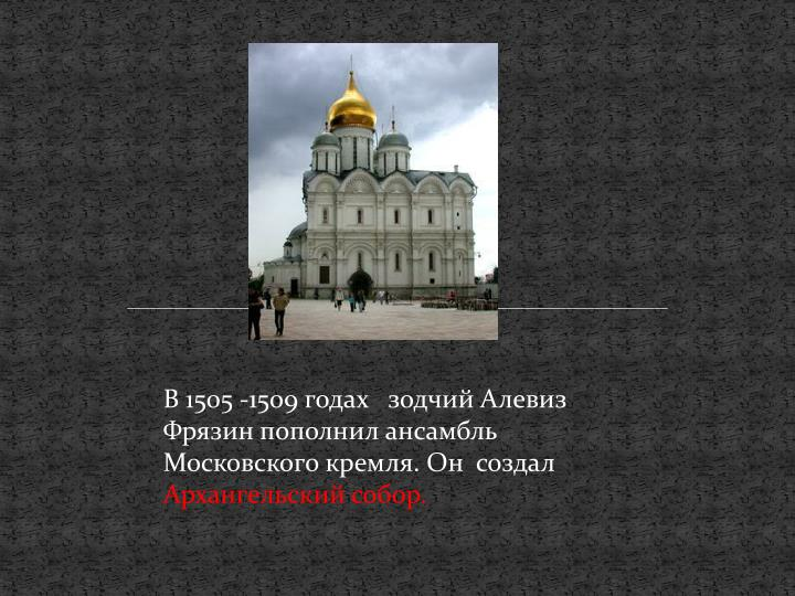 В 1505 -1509 годах   зодчий Алевиз Фрязин пополнил ансамбль Московского кремля. Он  создал