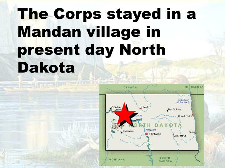 The Corps stayed in a Mandan village in present day North Dakota