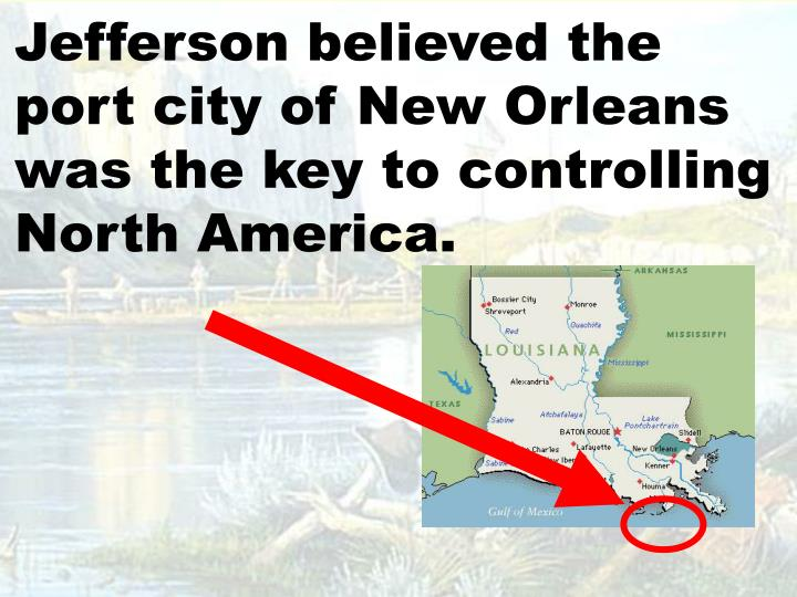 Jefferson believed the port city of New Orleans was the key to controlling North