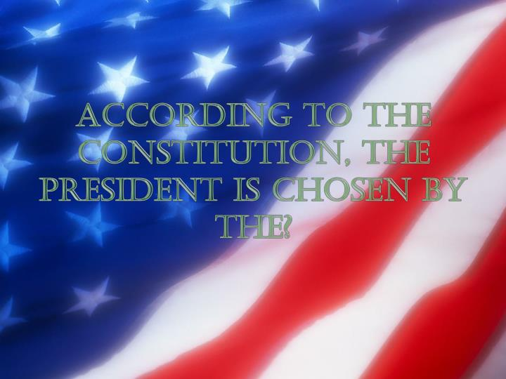 According to the constitution, the president is chosen by the?