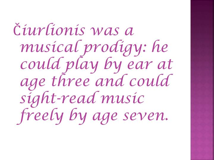 Čiurlionis was a musical prodigy: he could play by ear at age three and could sight-read music freely by age seven.