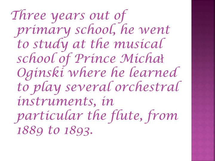 Three years out of primary school, he went to study at the musical school of Prince Michał Oginski where he learned to play several orchestral instruments, in particular the flute, from 1889 to 1893.