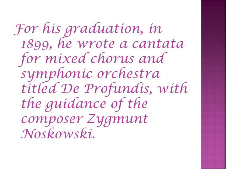 For his graduation, in 1899, he wrote a cantata for mixed chorus and symphonic orchestra titled De Profundis, with the guidance of the composer Zygmunt Noskowski.