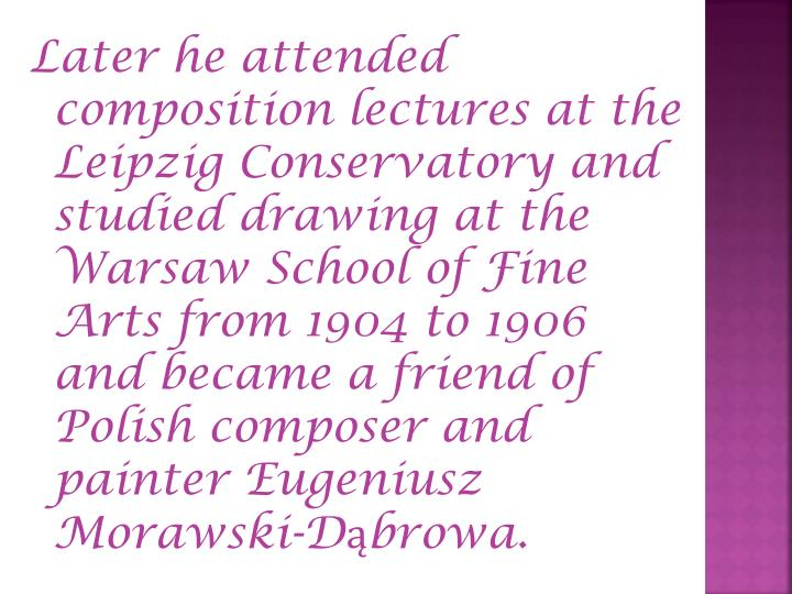 Later he attended composition lectures at the Leipzig Conservatory and studied drawing at the Warsaw School of Fine Arts from 1904 to 1906 and became a friend of Polish composer and painter Eugeniusz Morawski-Dąbrowa.