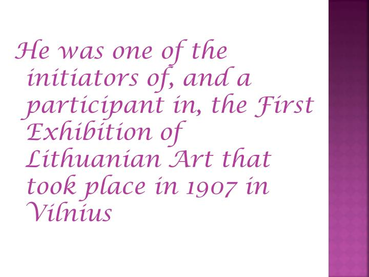 He was one of the initiators of, and a participant in, the First Exhibition of Lithuanian Art that took place in 1907 in  Vilnius
