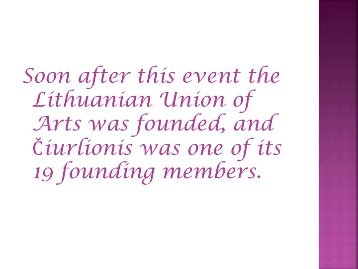 Soon after this event the Lithuanian Union of Arts was founded, and Čiurlionis was one of its 19 founding members.