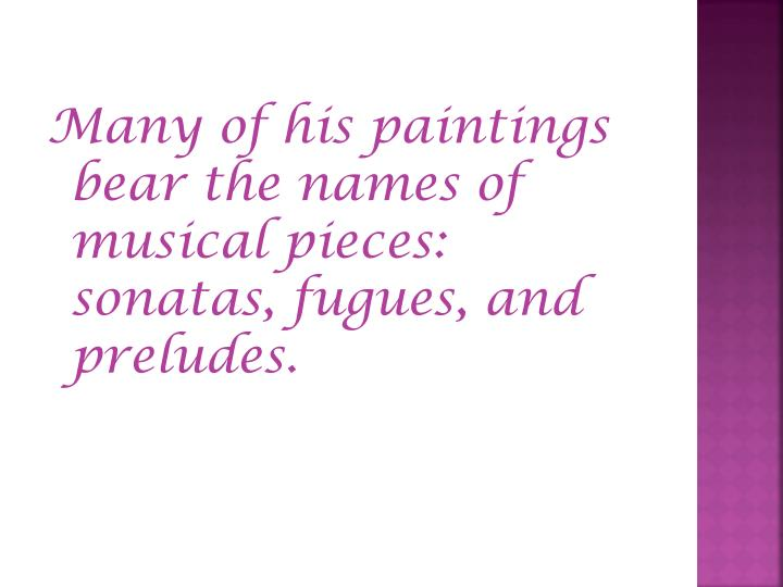 Many of his paintings bear the names of musical pieces: sonatas, fugues, and preludes.
