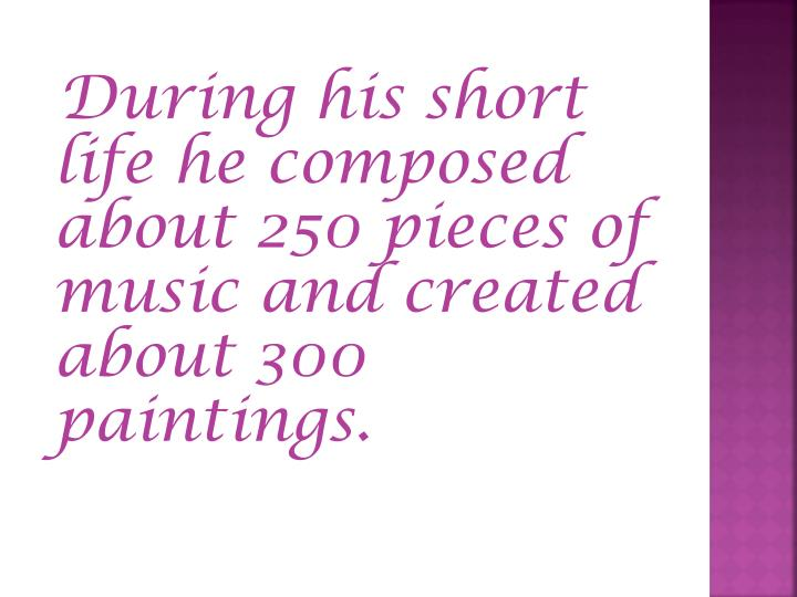 During his short life he composed about 250 pieces of music and created about 300 paintings.