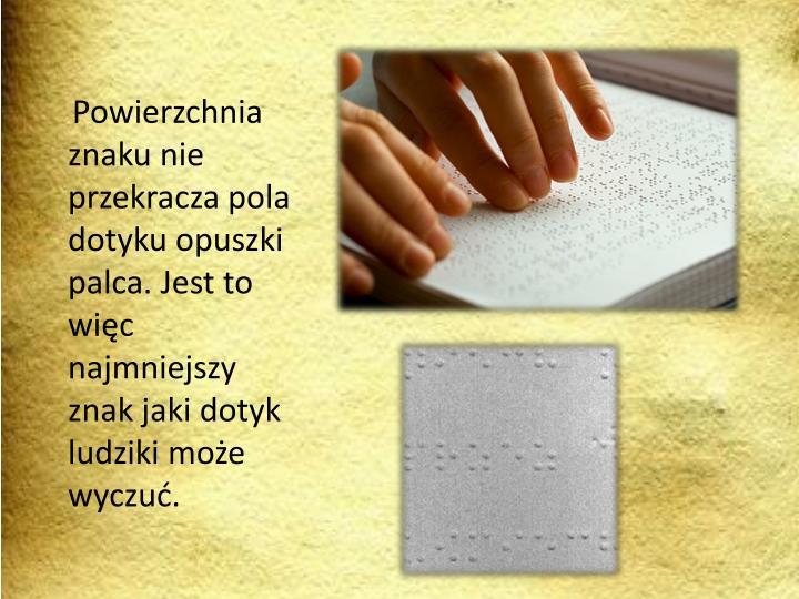 Powierzchnia znaku nie przekracza pola dotyku opuszki palca. Jest to więc najmniejszy znak jaki dotyk ludziki może wyczuć.