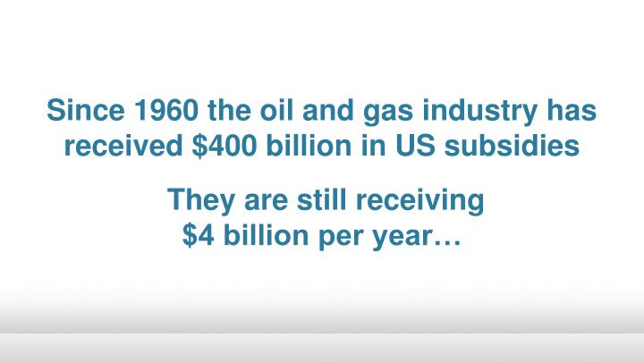 Since 1960 the oil and gas industry has received $400 billion in US subsidies