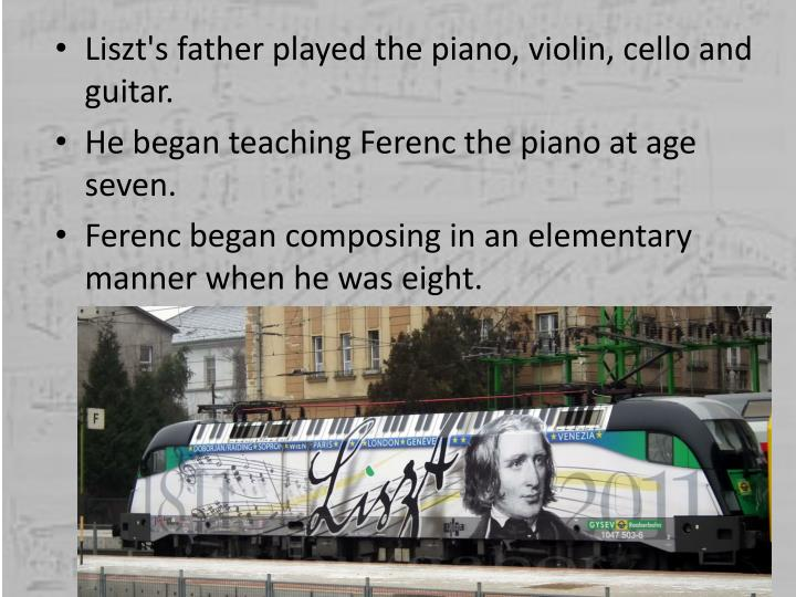 Liszt's father played the piano, violin, cello and guitar.