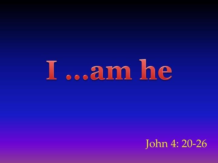 I …am he