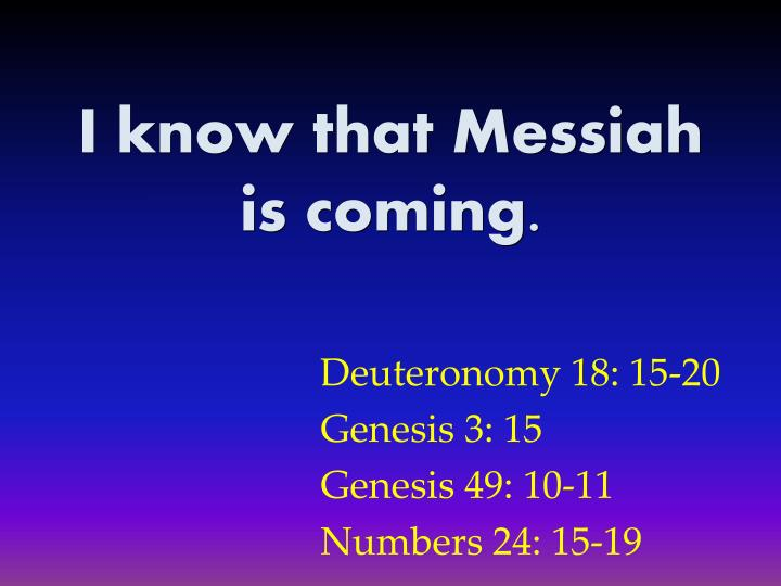 I know that Messiah is coming.