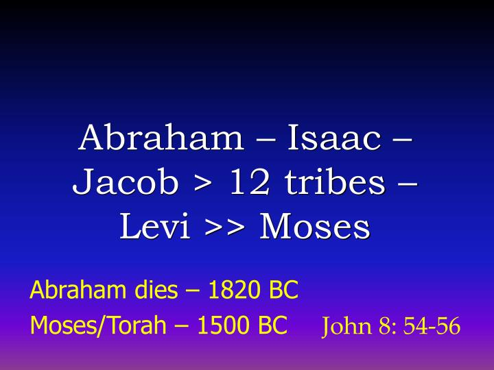 Abraham – Isaac – Jacob > 12 tribes – Levi >> Moses
