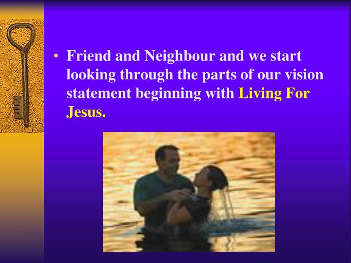 Friend and Neighbour and we start looking through the parts of our vision statement beginning with